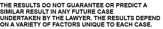 THE RESULTS DO NOT GUARANTEE OR PREDICT A SIMILAR RESULT IN ANY FUTURE CASE UNDERTAKEN BY THE LAWYER. THE RESULTS DEPEND ON A VARIETY OF FACTORS UNIQUE TO EACH CASE.